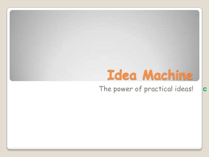 Idea Machine<br />         The power of practical ideas!c<br />