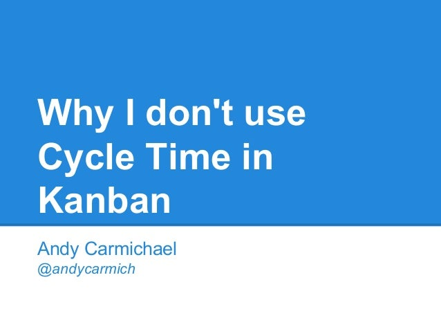 Why I don't use Cycle Time in Kanban Andy Carmichael @andycarmich