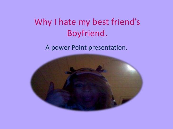 Why I hate my best friend's        Boyfriend.  A power Point presentation.