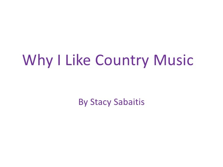 Why I Like Country Music	<br />By Stacy Sabaitis<br />