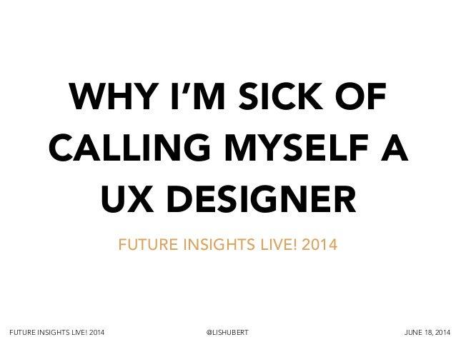 FUTURE INSIGHTS LIVE! 2014 @LISHUBERT JUNE 18, 2014 WHY I'M SICK OF CALLING MYSELF A UX DESIGNER FUTURE INSIGHTS LIVE! 2014