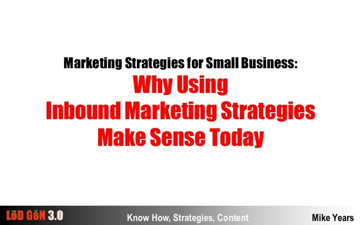 Marketing Strategies for Small Business:<br />Why Using<br />Inbound Marketing Strategies <br />Make Sense Today<br />Know...