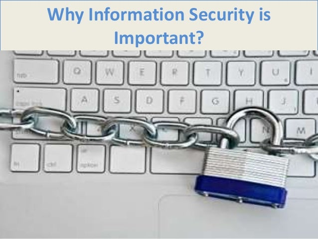why information security is important Why is information security important data held on it systems is valuable and critical to the business of the university we all rely on it to store and process information, so it is essential that we maintain information security.