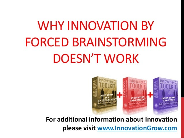 WHY INNOVATION BYFORCED BRAINSTORMINGDOESN'T WORKFor additional information about Innovationplease visit www.InnovationGro...