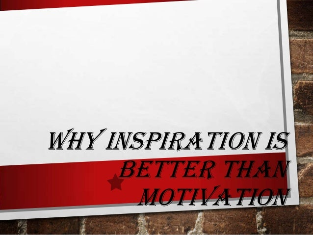 Why inspiration is better than motivation