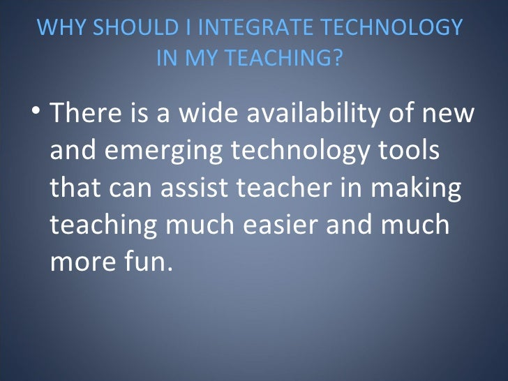 WHY SHOULD I INTEGRATE TECHNOLOGY IN MY TEACHING? <ul><li>There is a wide availability of new and emerging technology tool...