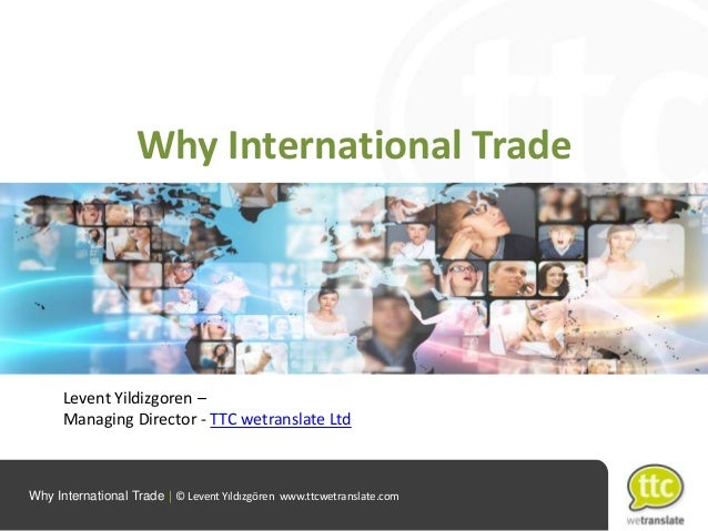 Why International Trade  Levent Yildizgoren – Managing Director - TTC wetranslate Ltd  Why International Trade   © Levent ...