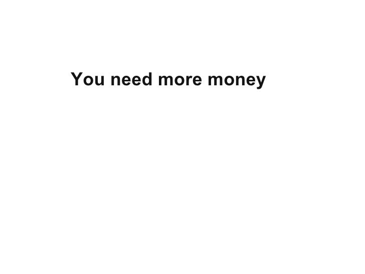 You need more money