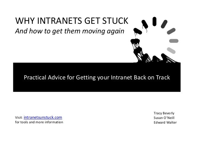 WHY INTRANETS GET STUCK And how to get them moving again  Practical Advice for Getting your Intranet Back on Track  Visit:...