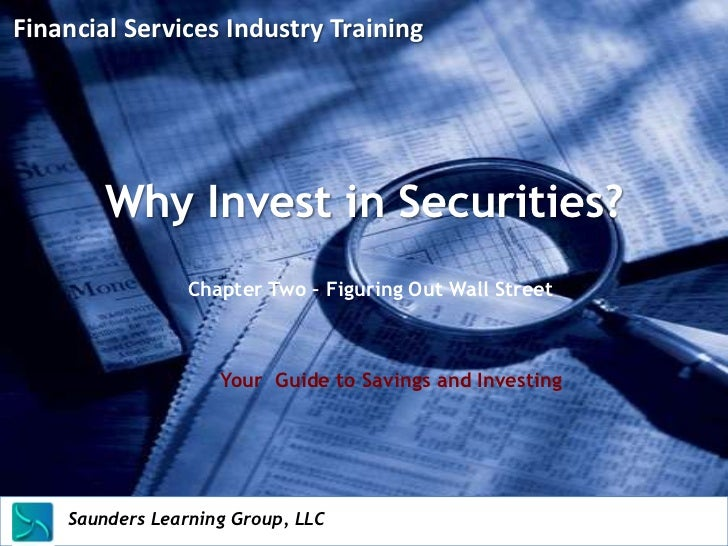 Financial Services Industry Training         Why Invest in Securities?                      Chapter Two – Figuring Out Wal...