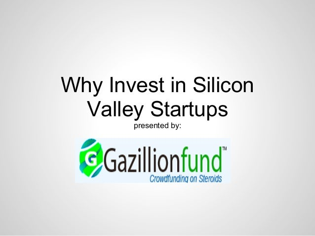 Why Invest in Silicon Valley Startups presented by: