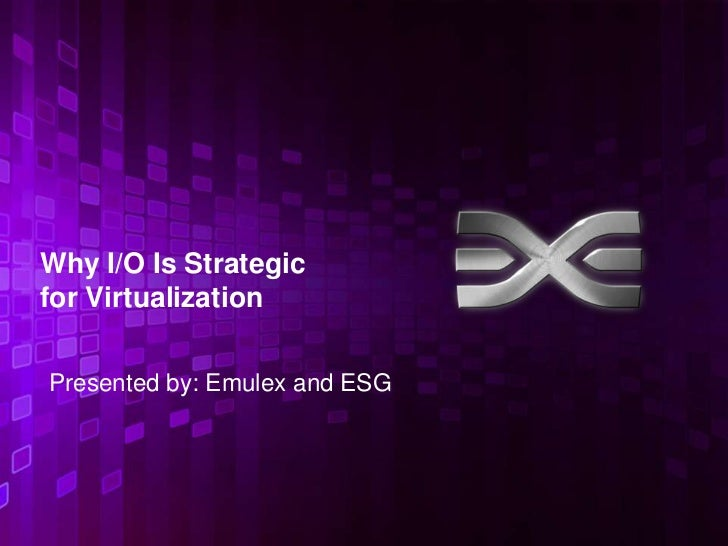 Why I/O Is Strategicfor VirtualizationPresented by: Emulex and ESG                               1