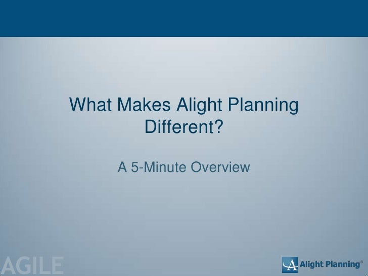 What Makes Alight Planning               Different?             A 5-Minute OverviewAGILE