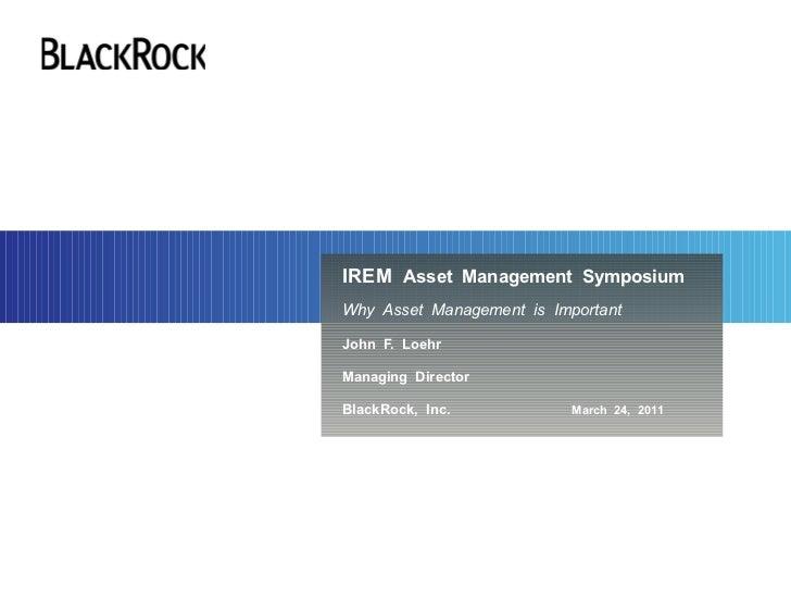 IREM Asset Management SymposiumWhy Asset Management is ImportantJohn F. LoehrManaging DirectorBlackRock, Inc.            M...