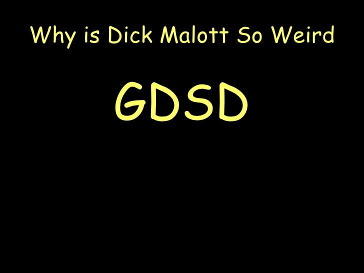 Why is dick malott so weird