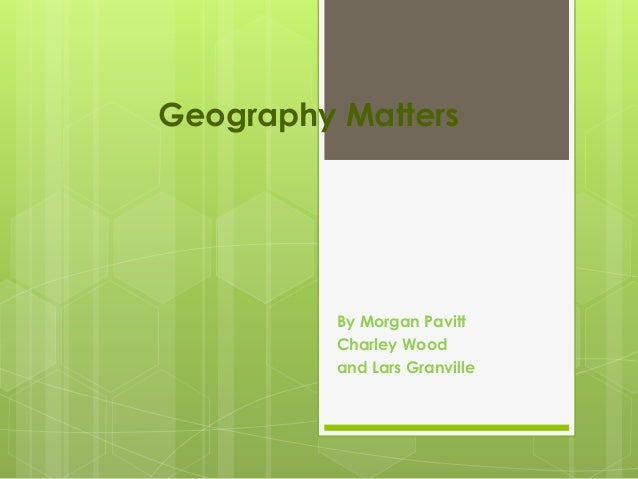 Geography Matters By Morgan Pavitt Charley Wood and Lars Granville