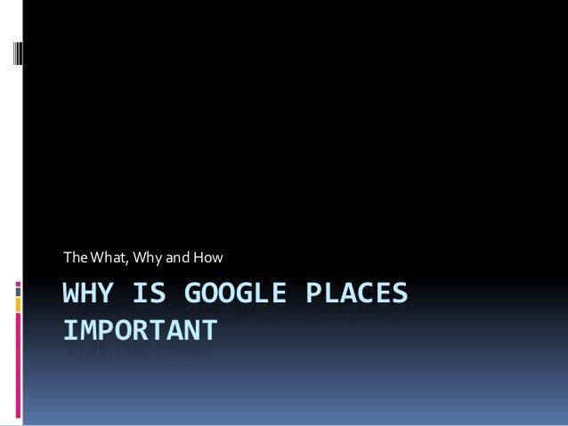 The What, Why and HowWHY IS GOOGLE PLACESIMPORTANT