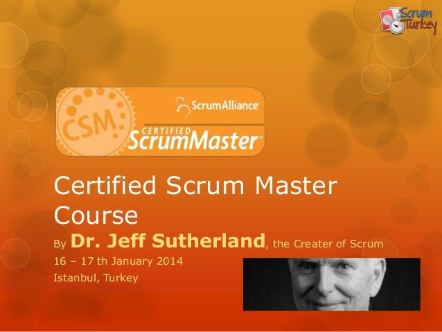Certified Scrum MasterCourseBy   Dr. Jeff Sutherland, the Creater of Scrum16 – 17 th January 2014Istanbul, Turkey