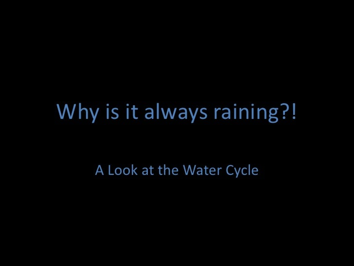 Why is it always raining?!<br />A Look at the Water Cycle<br />