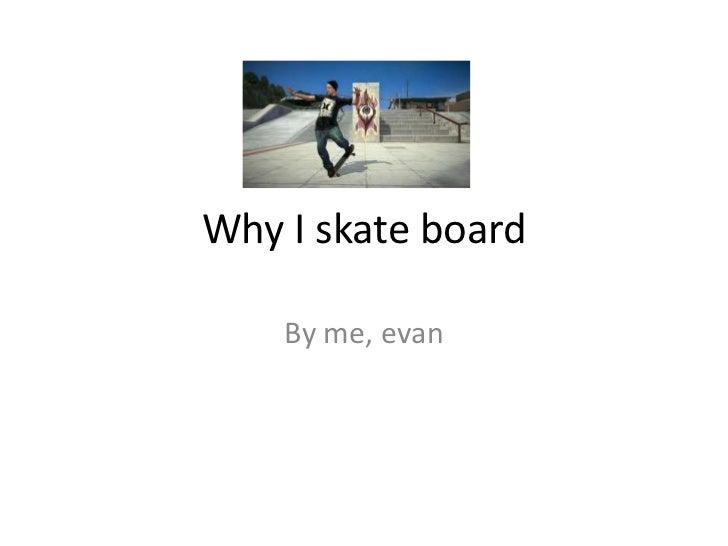 Why I skate board    By me, evan