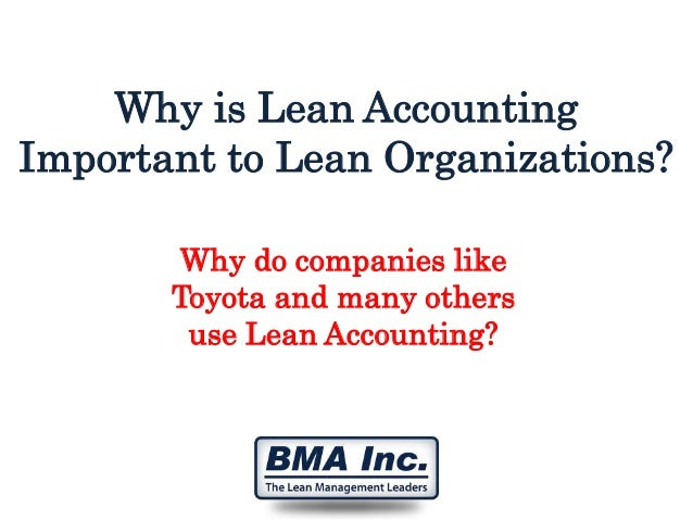Why is Lean Accounting Important to Lean Organizations? Why do companies like Toyota and many others use Lean Accounting?