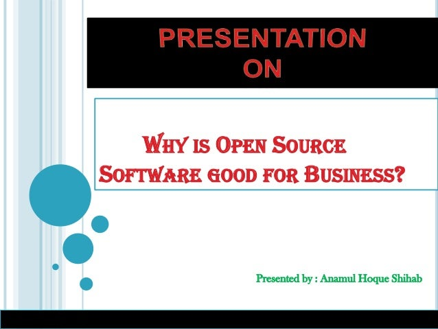 Presented by : Anamul Hoque Shihab WHY IS OPEN SOURCE SOFTWARE GOOD FOR BUSINESS?