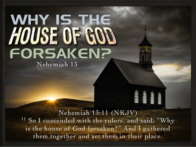 """Nehemiah 13:11 (NKJV)  11 So I contended with the rulers, and said, """"Why is the house of God forsaken?"""" And I gathered th..."""