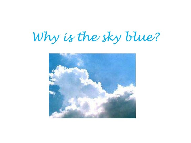 why the sky blue A page from the causes of color exhibit why are the skies blue and the sunsets red  while the blue sky on a sunny day can put a bounce in your step.