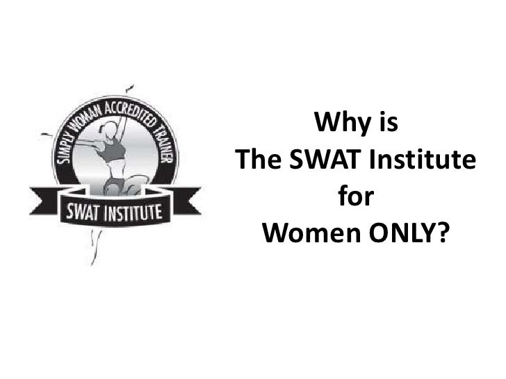 Why isThe SWAT Institute      for  Women ONLY?