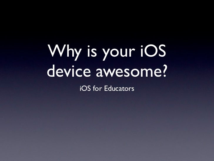 Why is your iOSdevice awesome?    iOS for Educators