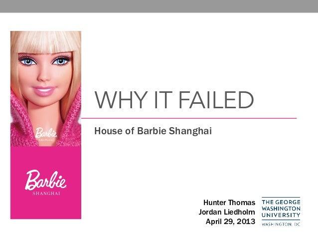 WHY IT FAILED House of Barbie Shanghai Hunter Thomas Jordan Liedholm April 29, 2013
