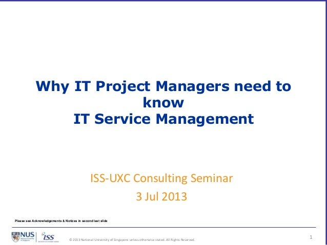 © 2013 National University of Singapore unless otherwise stated. All Rights Reserved. Why IT Project Managers need to know...