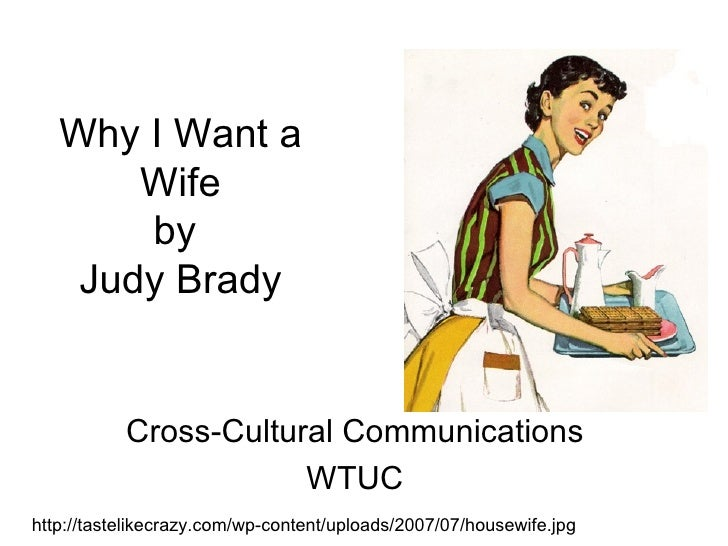 why i want a wife Judy syfers is a renowned feminist leader, who first published her famous why i want a wife in a 1970's issue of ms magazine she was born in a time when the.