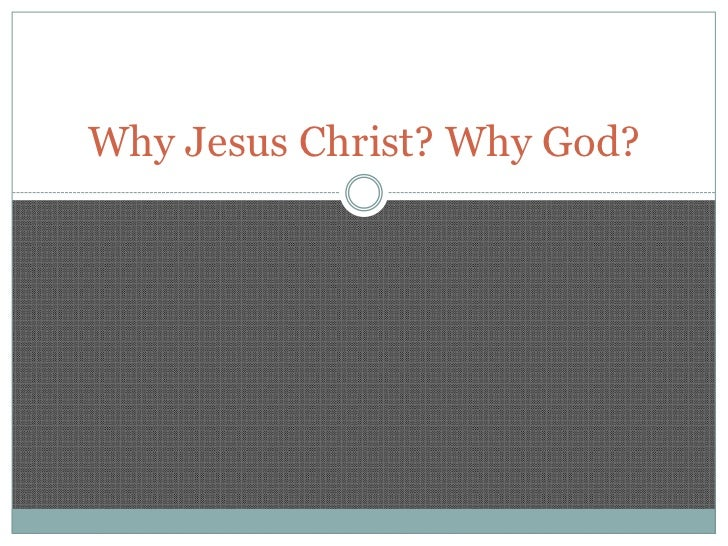 Why Jesus Christ? Why God?