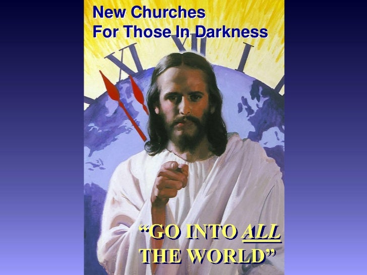 "New ChurchesFor Those In Darkness     ""GO INTO ALL     THE WORLD"""