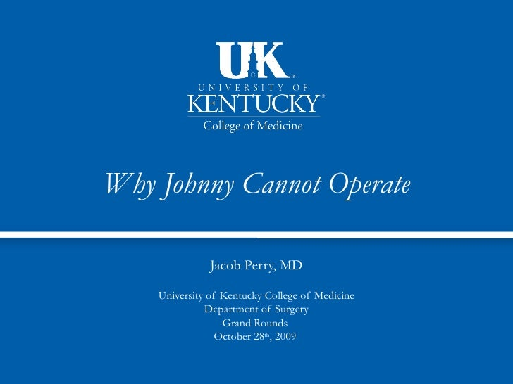Why Johnny Cannot Operate               Jacob Perry, MD    University of Kentucky College of Medicine              Departm...