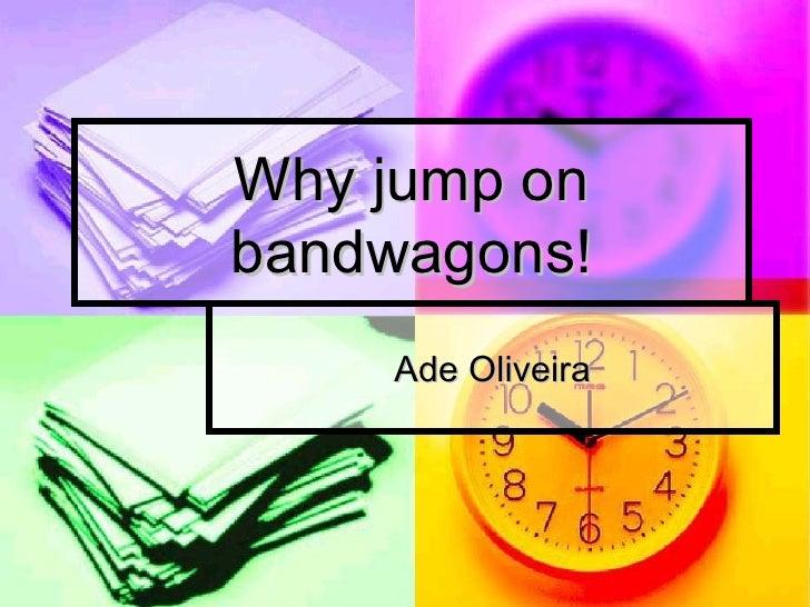 Why jump on bandwagons! Ade Oliveira