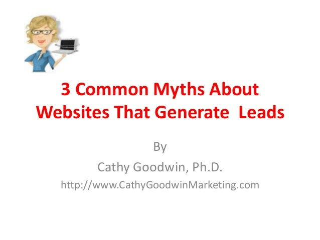3 Common Myths About Websites That Generate Leads By Cathy Goodwin, Ph.D. http://www.CathyGoodwinMarketing.com