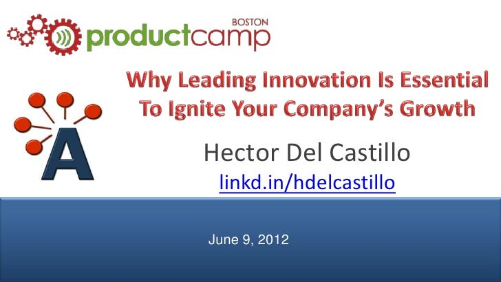 Why Leading Innovation Is Essential To Ignite Your Company's Growth - H. Del Castillo - AIPMM - ProductCamp Boston 2012