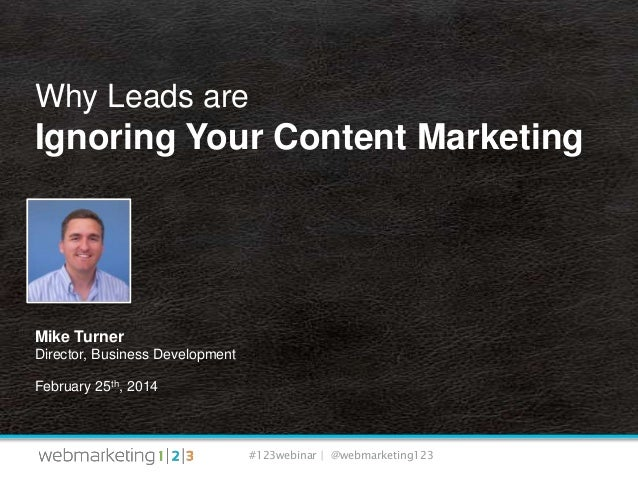 Why Leads are  Ignoring Your Content Marketing  Mike Turner Director, Business Development February 25th, 2014  #123webina...