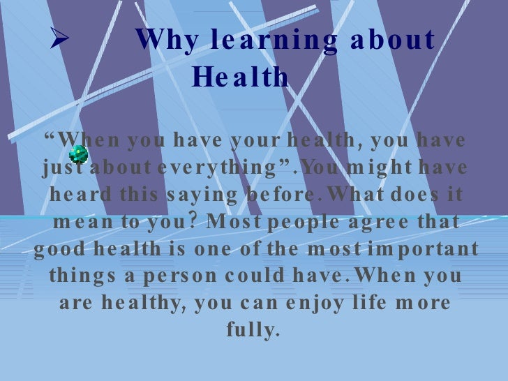 "        Why learning about Health "" When you have your health, you have just about everything"".You might have heard this ..."