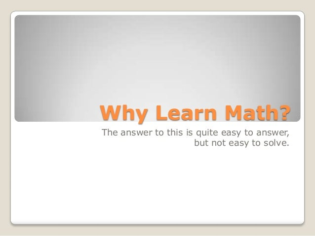Why Learn Math? The answer to this is quite easy to answer, but not easy to solve.