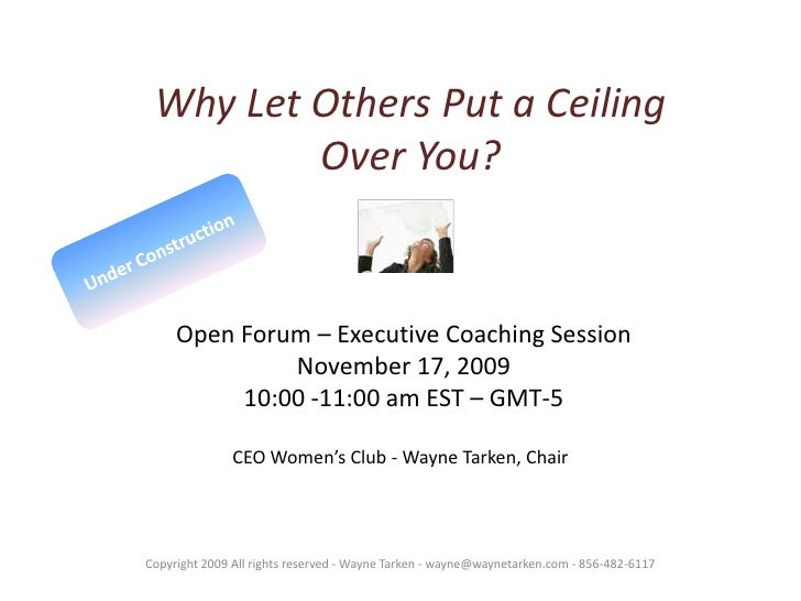 Why Let Others Put a Ceiling Over You?<br />Under Construction<br />Open Forum – Executive Coaching Session<br />November ...