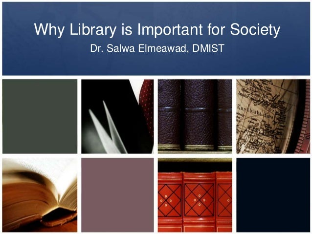 Why Library is Important for Society Dr. Salwa Elmeawad, DMIST