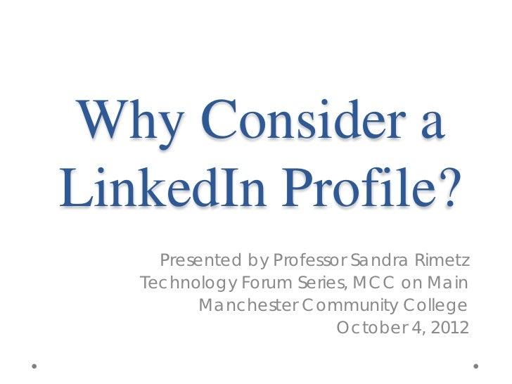 Why Consider aLinkedIn Profile?     Presented by Professor Sandra Rimetz   Technology Forum Series, MCC on Main          M...