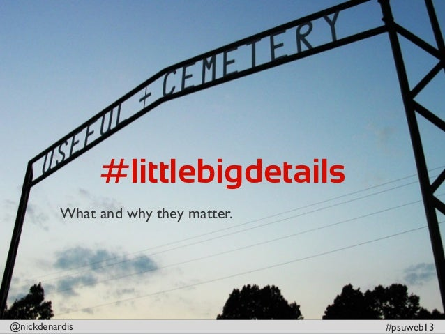 @nickdenardis #psuweb13#littlebigdetailsWhat and why they matter.