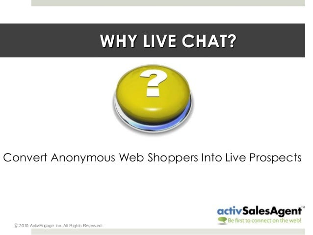 ⓒ 2010 ActivEngage Inc. All Rights Reserved. WHY LIVE CHAT? Convert Anonymous Web Shoppers Into Live Prospects