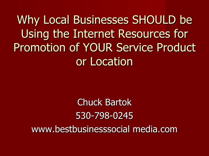 Why Local Businesses SHOULD be Using the Internet Resources for Promotion of YOUR Service Product or Location <ul><li>Chuc...