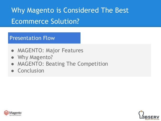 Why Magento is Considered The Best Ecommerce Solution? Presentation Flow ● MAGENTO: Major Features ● Why Magento? ● MAGENT...