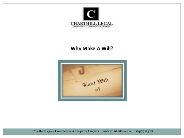Why Make A Will?Charthill Legal - Commercial & Property Lawyers   www.charthill.com.au   0417921428